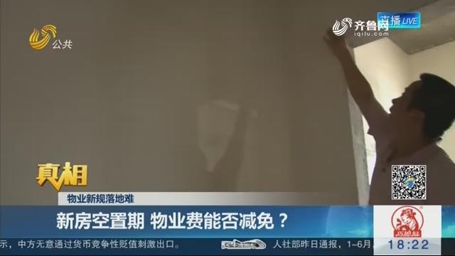 【真相】滨州:物业新规落地难 新房空置期物业费能否减免?