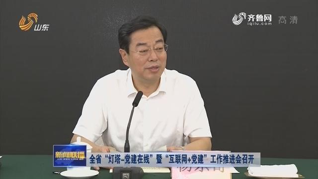 """全省""""灯塔-党建在线""""暨""""互联网+党建""""工作推进会召开"""