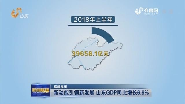 【权威发布】新动能引领新发展 山东GDP同比增长6.6%