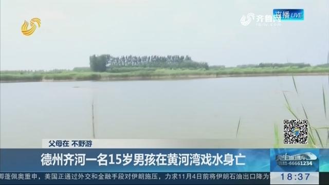 【父母在 不野游】德州齐河一名15岁男孩在黄河湾戏水身亡