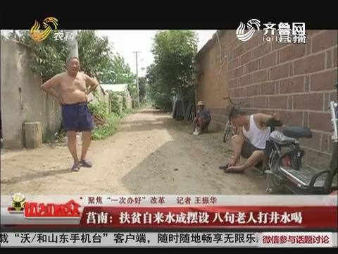 """【聚焦""""一次办好""""改革】莒南:扶贫自来水成摆设 八旬老人打井水喝"""