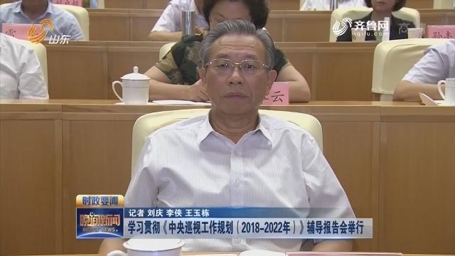 【时政要闻】学习贯彻《中央巡视工作规划(2018-2022年)》辅导报告会举行