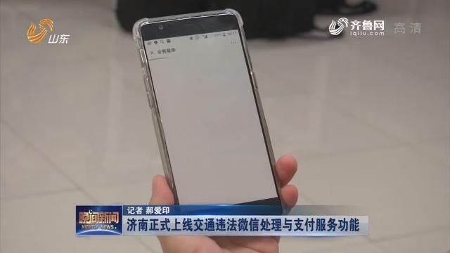 【新闻扫描】济南正式上线交通违法微信处理与支付服务功能