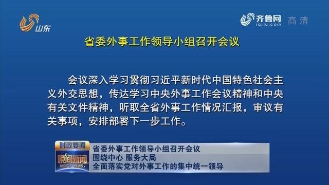 省委外事工作領導小組召開會議 圍繞中心 服務大局 全面落實黨對外事工作的集中統一領導