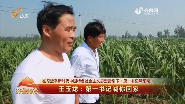 20180728《齐鲁先锋》:在习近平新时代中国特色社会主义思想指引下·第一书记风采录 王玉龙——第一书记喊你回家