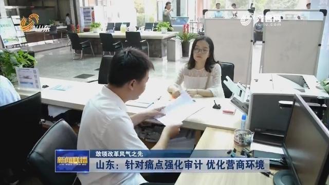 【敢领改革风气之先】山东:针对痛点强化审计 优化营商环境