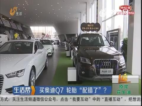 """青岛:买奥迪Q7 轮胎""""配错了""""?"""