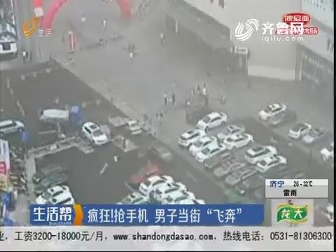 """烟台:疯狂!抢手机 男子当街""""飞奔"""""""