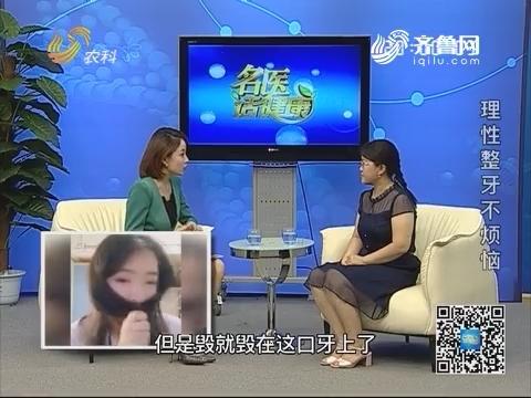 20180729《名医话健康》:名医王玉玲——理性整牙不烦恼