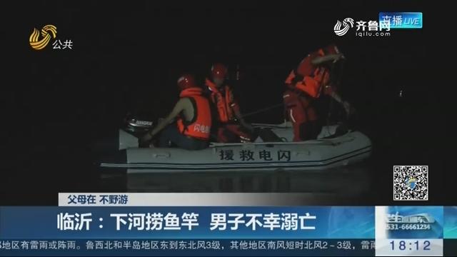 【父母在 不野游】临沂:下河捞鱼竿 男子不幸溺亡