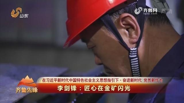 20180730《齐鲁先锋》:在习近平新时代中国特色社会主义思想指引下·奋进新时代 党员新作为 李剑锋——匠心的金矿闪光