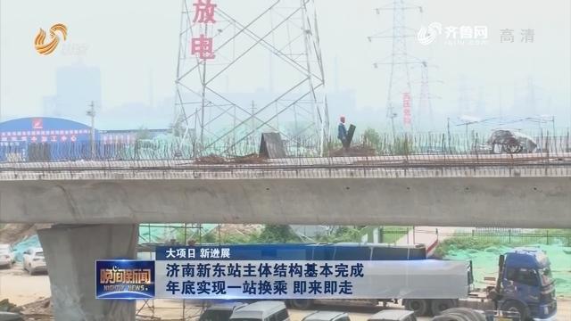 【大项目 新进展】济南新东站主体结构基本完成 年底实现一站换乘 即来即走