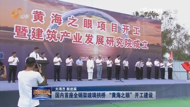 """【大项目 新进展】国内首座全钢架玻璃拱桥 """"黄海之眼""""开工建设"""