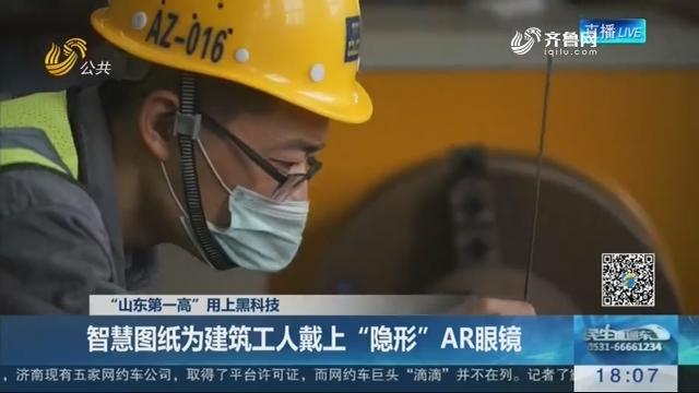 """""""山东第一高""""用上黑科技:智慧图纸为建筑工人戴上""""隐形""""AR眼镜"""