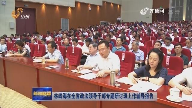 林峰海在全省政法领导干部专题研讨班上作辅导报告