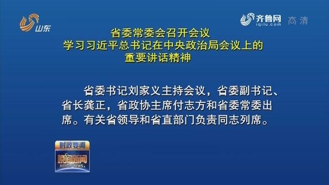 省委常委会召开会议 学习习近平总书记在中央政治局会议上的重要讲话精神