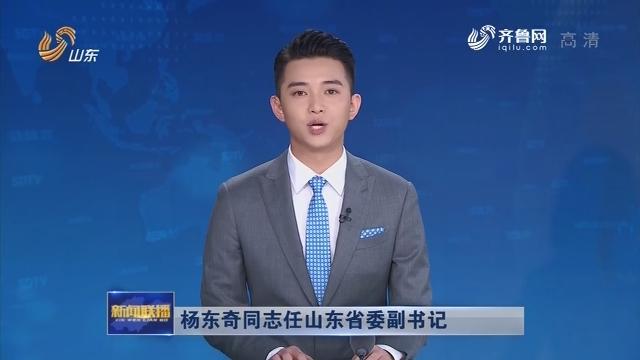 杨东奇同志任山东省委副书记