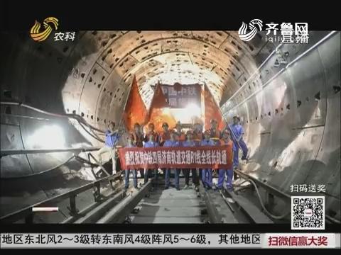 民生热点:济南首条地铁线轨通  2019年元旦试运行