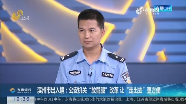 """【面对面】滨州市出入境:公安机关""""放管服""""改革让""""走出去""""更方便"""