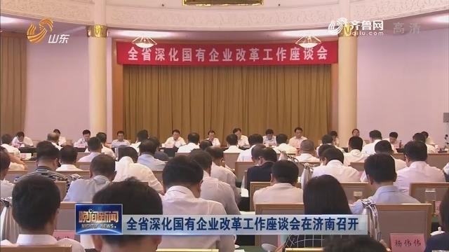 全省深化国有企业改革工作座谈会在济南召开