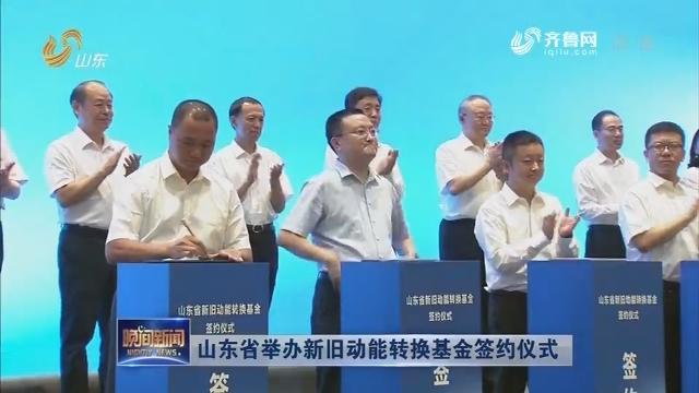山东省举办新旧动能转换基金签约仪式