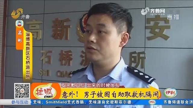 淄博:意外!男子被困自助取款机隔间