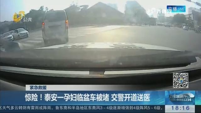 【紧急救援】惊险!泰安一孕妇临盆车被堵 交警开道送医