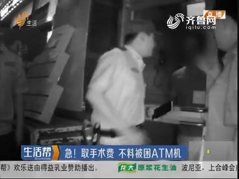 淄博:急!取手术费 不料被困ATM机