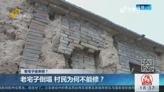 【老宅子谁来修?】聊城:老宅子倒塌 村民为何不能修?