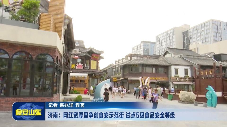 济南:网红宽厚里争创食安示范街试点5级食品安全等级