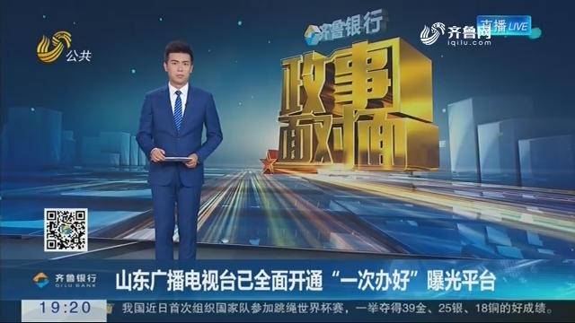 """山东广播电视台已全面开通""""一次办好""""曝光平台"""