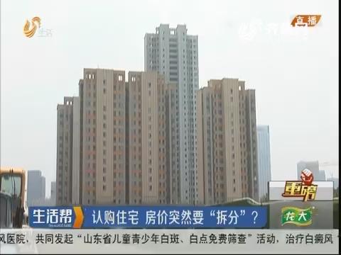 """【重磅】济南:认购住宅 房价突然要""""拆分""""?"""