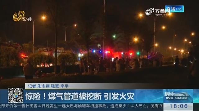 济南:惊险!煤气管道被挖断 引发火灾