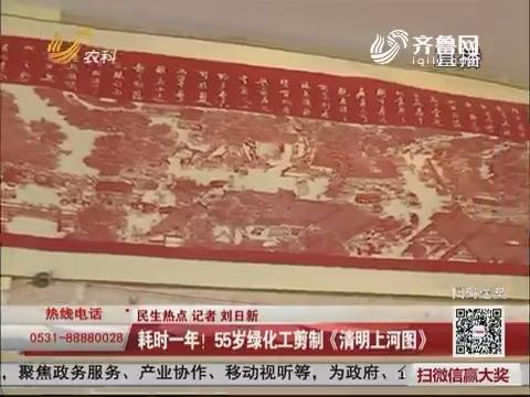 【民生热点】济南:耗时一年!55岁绿化工剪制《清明上河图》