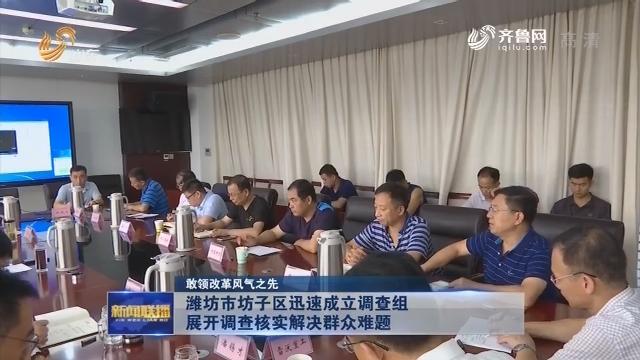 【敢领改革风气之先】潍坊市坊子区迅速成立调查组 展开调查核实解决群众难题