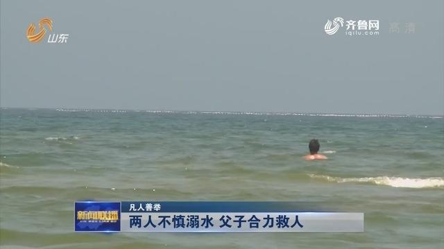【凡人善举】两人不慎溺水 父子合力救人