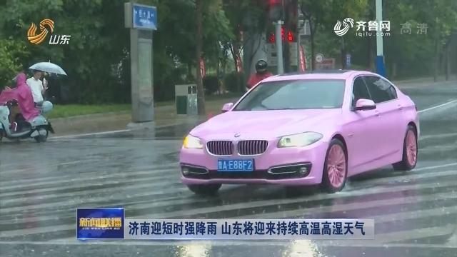 济南迎短时强降雨 山东将迎来持续高温高湿天气
