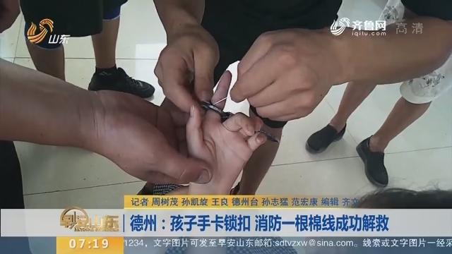 【闪电新闻排行榜】德州:孩子手卡锁扣 消防一根棉线成功解救