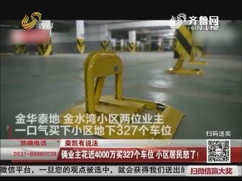 荣凯有说法:俩业主花近4000万买327个车位 小区居民怒了!