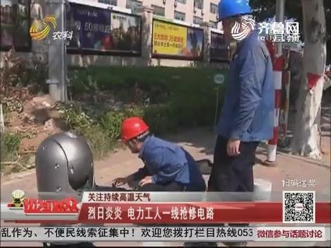 【关注持续高温天气】烟台:烈日炎炎 电力工人一线抢修电路