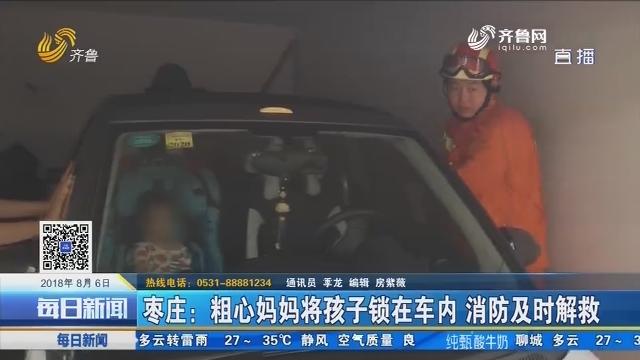 枣庄:粗心妈妈将孩子锁在车内 消防及时解救