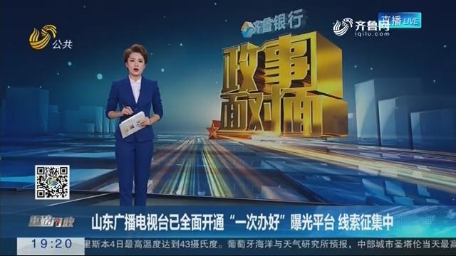 """山东广播电视台已全面开通""""一次办好""""曝光平台 线索征集中"""
