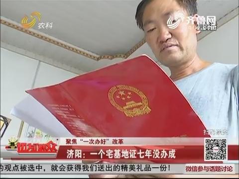 """【聚焦""""一次办好""""改革】济阳:一个宅基地证七年没办成"""