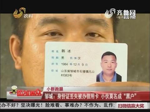 """【小群跑腿】邹城:身份证丢失被办信用卡 小伙莫名成""""黑户"""""""