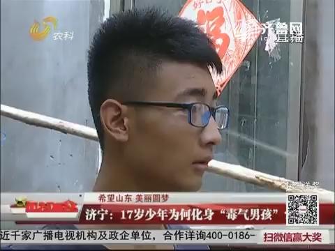 """【希望山东 美丽圆梦】济宁:17岁少年为何化身""""毒气男孩""""?"""
