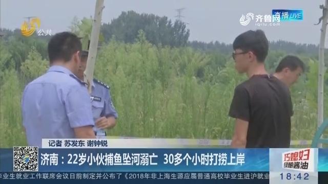 【父母在 不野游】济南:22岁小伙捕鱼坠河溺亡 30多个小时打捞上岸