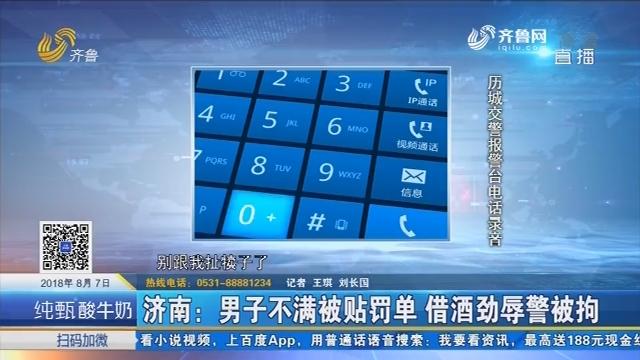 济南:男子不满被贴罚单 借酒劲辱警被拘