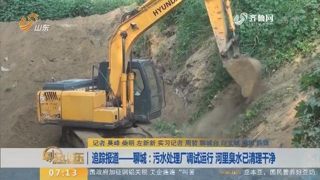【闪电新闻排行榜】追踪报道——聊城:污水处理厂调试运行 河里臭水已清理干净
