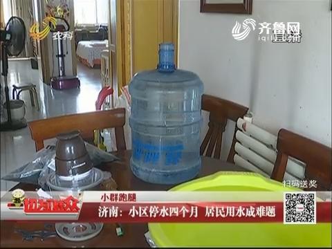 【小群跑腿】济南:小区停水四个月 居民用水能难题