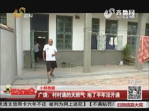 【小群跑腿】广饶:村村通的天然气 拖了半年没开通